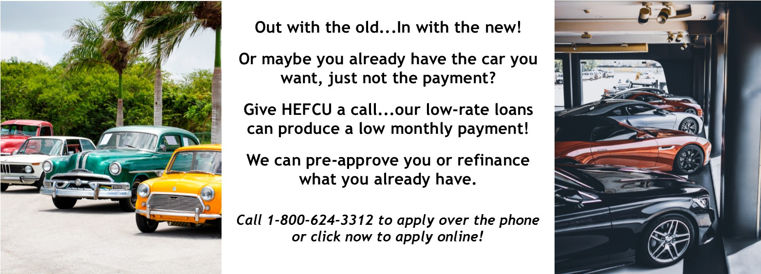HEFCU offers new/used auto loans! We can pre-approve you or refinance what you already have. Call 1-800-624-3312 to apply over the phone or visit https://www.cmg.loanliner.com/loanrequest/presenter/LoanList/02911320/652?isframed=F&cuid=02911320&loanlistid=652&channelid=NONE&locationid=7893381300311171126
