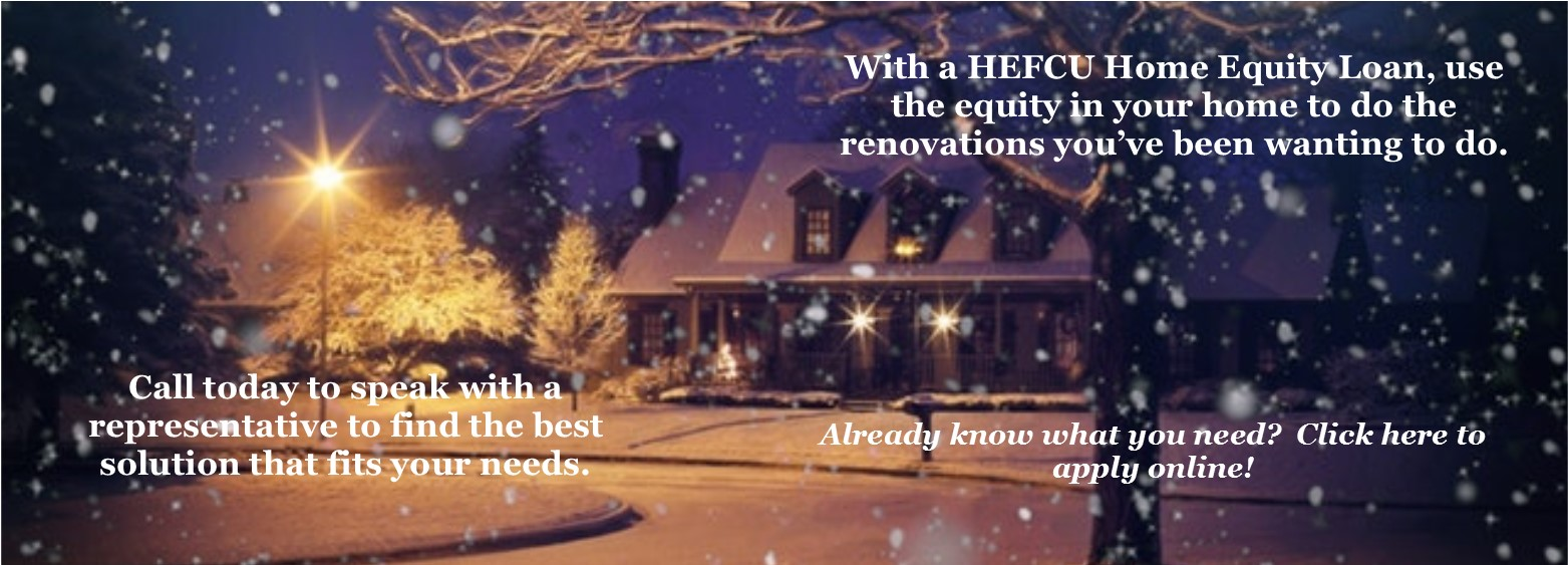 HEFCU offers a variety of Home Equity Loans; contact our office at 800-624-3312, option 3 or visit https://www.loanliner.com/LoanRequest/CLPPresenter/LoanList.aspx?CUID=02911320&LoanListId=652&ChannelId=NONE&LocationId=7893381300311171126&IsFramed=F to apply