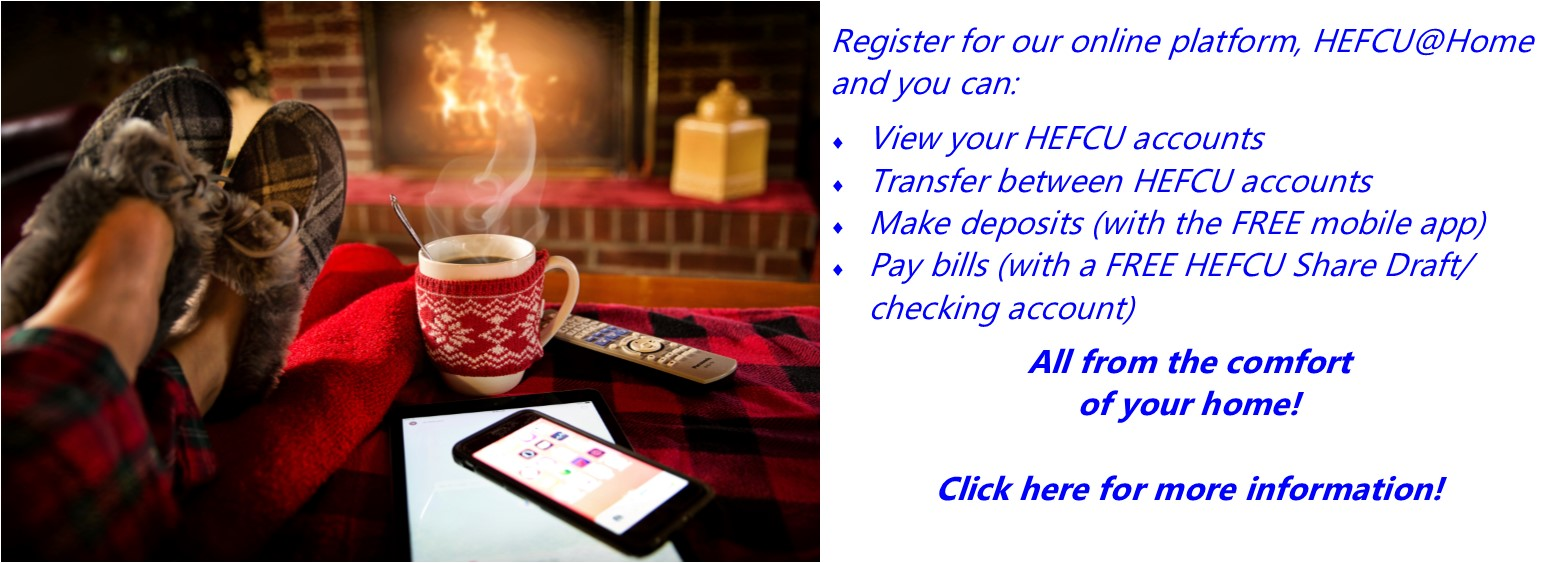 With HEFCU@Home you can do so much more with your HEFCU accounts. Go to www.hefcu.com/online services for more information