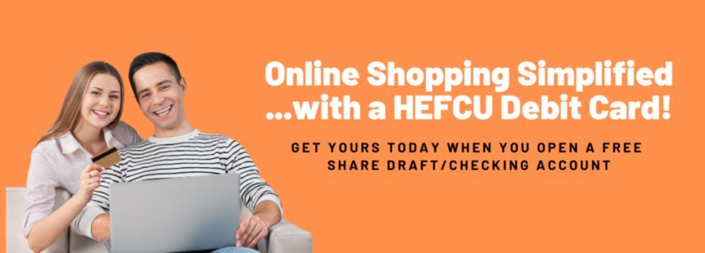 Our free Share Draft/Checking account makes online shopping easy. Call 1-800-624-3312 or visit us at https://www.hefcu.com/account/share-draft-account/ to apply or for more details.