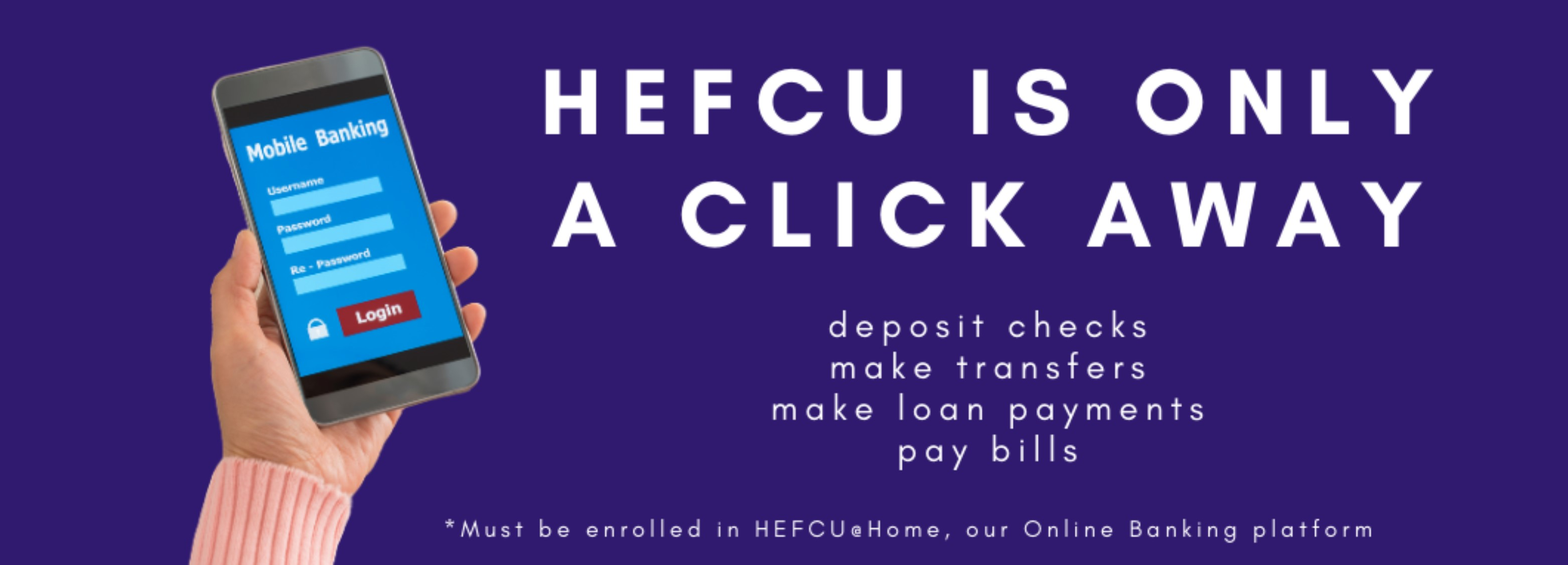 """Access to your HEFCU account is only a click away! To download the app, go to the app store on your mobile device and search for 'HEFCU Mobile"""" to begin enjoying HEFCU from the comfort of your palm. Or visit https://www.hefcu.com/online-banking/ for more details."""