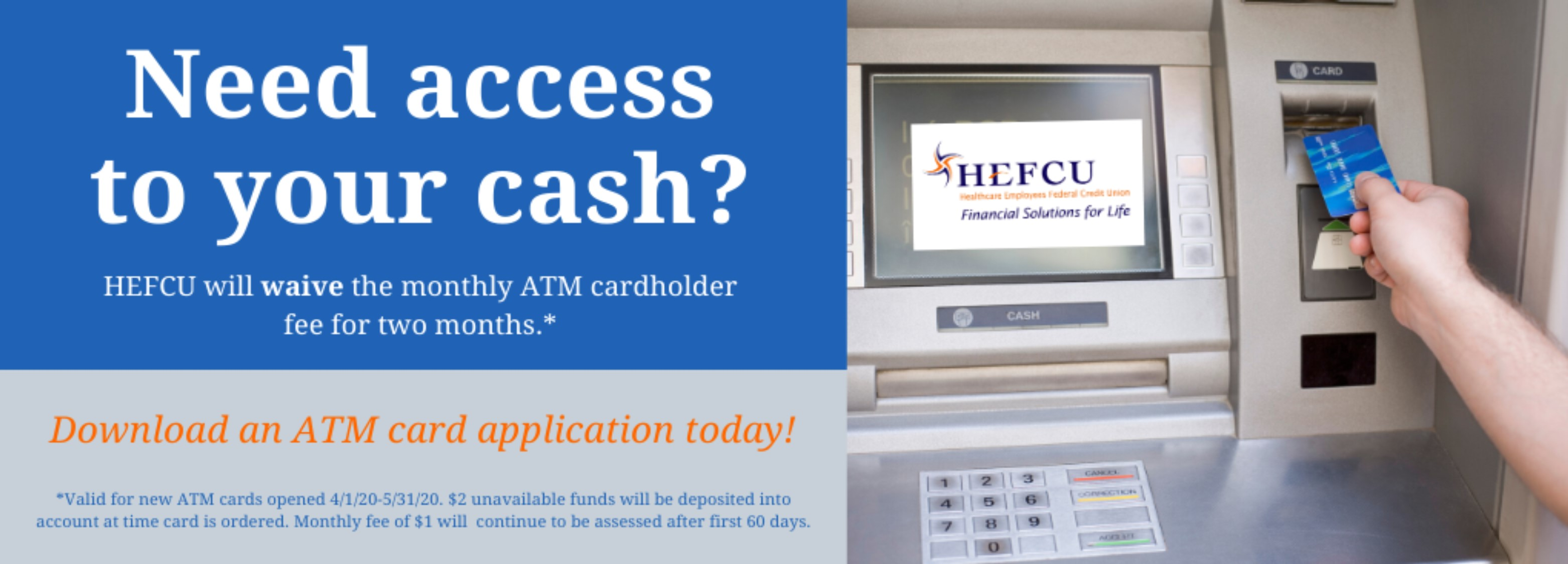 New ATM cardholders can get access to their cash with the fee waived for the first 60 days. Download the ATM application today by visiting https://www.hefcu.com/wp-content/uploads/2020/04/ATM_Debit_Application_2011.pdf and email your completed application to hefcu@hefcu.com.