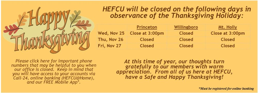 HEFCU will close at 3pm on Wed, Nov 25 and will be closed on Thu, Nov 26 and Fri Nov 27, 2020 in observation of Thanksgiving. Please visit https://www.hefcu.com/closings/ for important phone numbers that may be helpful while our office is closed. We wish you a safe and happy Thanksgiving!