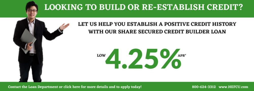 Let us help you establish a positive credit history. For more information or to apply go to https://www.hefcu.com/?page_id=2385&preview=true or call 1-800-624-3312, option 3 for the loan department