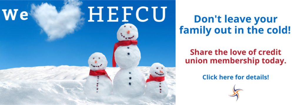 Share the love of credit union membership with your family today. For additional details or to download a membership application visit us at https://www.hefcu.com/about/membership/. You can also call our office at 1-800-624-3312, option 2, to speak with a member service representative.